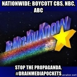 The more you know - NATIONWIDE: boycott CBS, NBC, ABC Stop the propaganda. #DRAINMEDIAPOCKETS