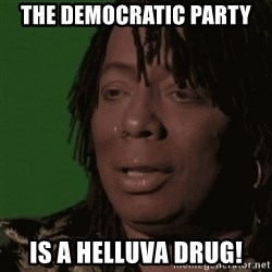 Rick James - The Democratic Party Is a Helluva Drug!