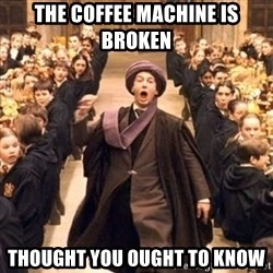 professor quirrell - The coffee machine is broken Thought you ought to know