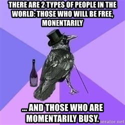Rich Raven - there are 2 types of people in the world: those who will be free, monentarily ... and those who are momentarily busy.