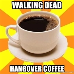 Cup of coffee - walking dead hangover coffee