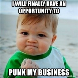 baby - I WILL FINALLY HAVE AN OPPORTUNITY TO  PUNK MY BUSINESS