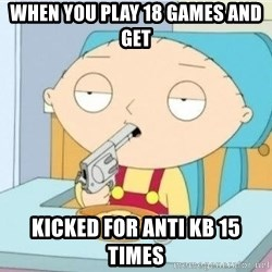 Suicide Stewie - when you play 18 games and get kicked for anti kb 15 times