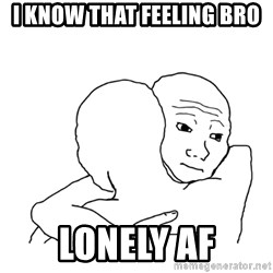 I know that feel bro blank - I know that feeling bro Lonely AF