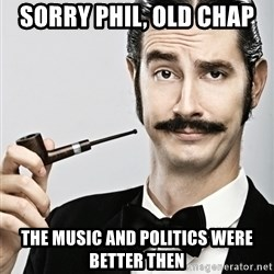 Snob - Sorry Phil, old chap  the music and politics were better then
