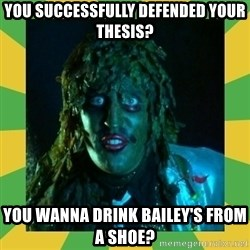 Old Greg - You successfully defended your thesis? You wanna drink Bailey's from a shoe?