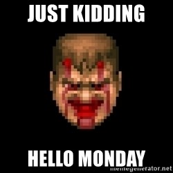 Bloody Doom Guy - Just kidding  HELLO MONDAY