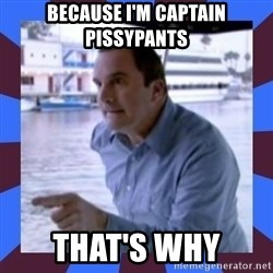J walter weatherman - because i'm captain pissypants that's why