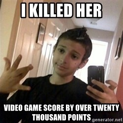 Thug life guy - I killed her video game score by over twenty thousand points