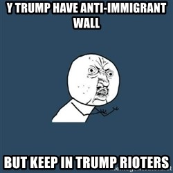 y you no - y trump have anti-immigrant wall but keep in trump rioters