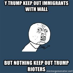 y you no - y trump keep out immigrants with wall but nothing keep out trump rioters