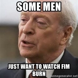 Michael Caine - Some Men just want to watch FIM burn