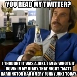 "That escalated quickly-Ron Burgundy - You Read my Twitter? I thought it was a joke. I even wrote it down in my diary that night. ""Matt Harrington had a very funny joke today"