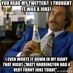 "That escalated quickly-Ron Burgundy - You Read My Twitter?  I thought it was a joke! I even wrote it down in my diary that night. ""Matt Harrington had a very funny joke today""..."
