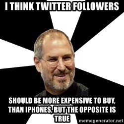 Steve Jobs Says - i think twitter followers should be more expensive to buy, than iphones, but the opposite is true