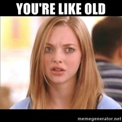 Karen from Mean Girls - You're like old
