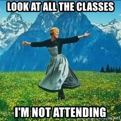 Look at all the things - Look at all the classes I'm not attending