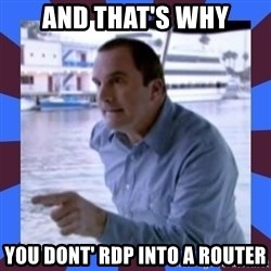 J walter weatherman - and that's why you dont' RDP into a router
