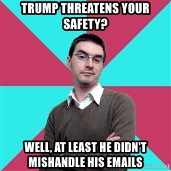 Privilege Denying Dude - Trump threatens your safety? Well, at least he didn't mishandle his emails