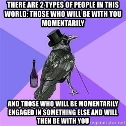 Rich Raven - there are 2 types of people in this world: those who will be with you momentarily and those who will be momentarily engaged in something else and will then be with you