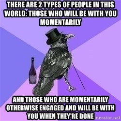 Rich Raven - there are 2 types of people in this world: those who will be with you momentarily and those who are momentarily otherwise engaged and will be with you when they're done