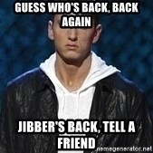 Eminem - Guess who's back, back again Jibber's back, tell a friend