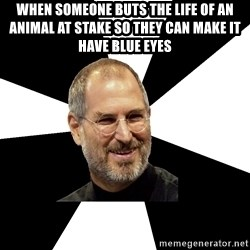 Steve Jobs Says - when someone buts the life of an animal at stake so they can make it have blue eyes