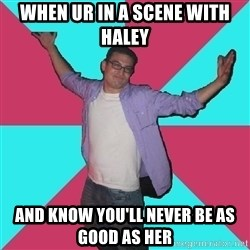 Douchebag Roommate - when ur in a scene with haley and know you'll never be as good as her