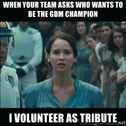 I volunteer as tribute Katniss - When your team asks who wants to be the gdm champion I volunteer as tribute