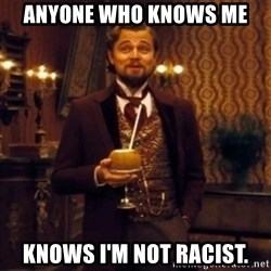 Django Unchained Attention - Anyone who knows me Knows I'm not racist.
