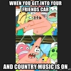 Pushing Patrick - When you get into your friends car and country music is on