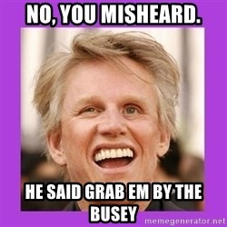 Gary Busey  - No, you misheard. He said grab em by the Busey