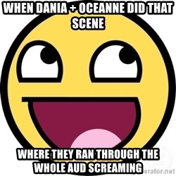 Awesome Smiley - when dania + oceanne did that scene where they ran through the whole aud screaming