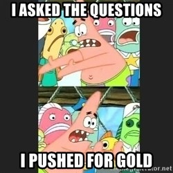 Pushing Patrick - I asked the questions I pushed for gold