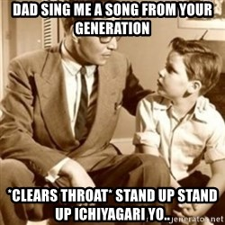 father son  - Dad sing me a song from your generation  *clears throat* STAND UP STAND UP ICHIYAGARI YO..