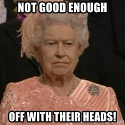 Queen Elizabeth Is Not Impressed  - Not good enough off with their heads!