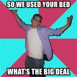 Douchebag Roommate - so we used your bed what's the big deal