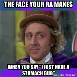 "Sarcastic Wonka - The face your RA makes When you say ""I just have a stomach bug"""
