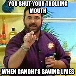 Badass Billy Mays - you shut your trolling mouth when Gandhi's saving lives