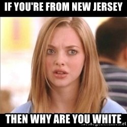 Karen from Mean Girls - If you're from New Jersey Then why are you white