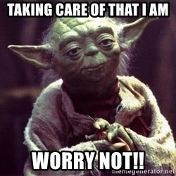 Yoda - Taking care of that I am Worry not!!