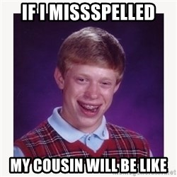 nerdy kid lolz - if i missspelled my cousin will be like