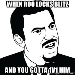 Are you serious face  - when roo locks blitz and you gotta 1v1 him