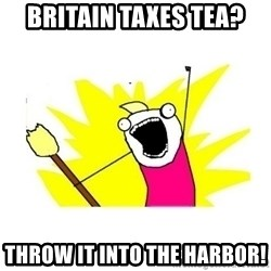 clean all the things blank template - Britain taxes tea? throw it into the harbor!