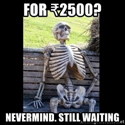 Still Waiting - For ₹2500? Nevermind. Still Waiting