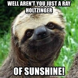 Sarcastic Sloth - Well aren't you just a Ray Holtzinger Of Sunshine!
