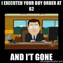 poof it's gone guy - I executed your buy order at 62 and i't Gone