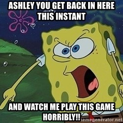Spongebob Rage - Ashley you get back in here this instant And watch me play this game horribly!!