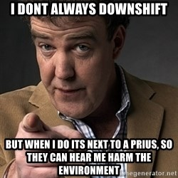 Jeremy Clarkson - I Dont always downshift BUT WHEN I DO ITS NEXT TO A PRIUS, SO THEY CAN HEAR ME HARM THE ENVIRONMENT