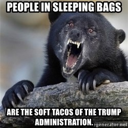 Insane Confession Bear - People in sleeping bags are the Soft Tacos of the Trump Administration.